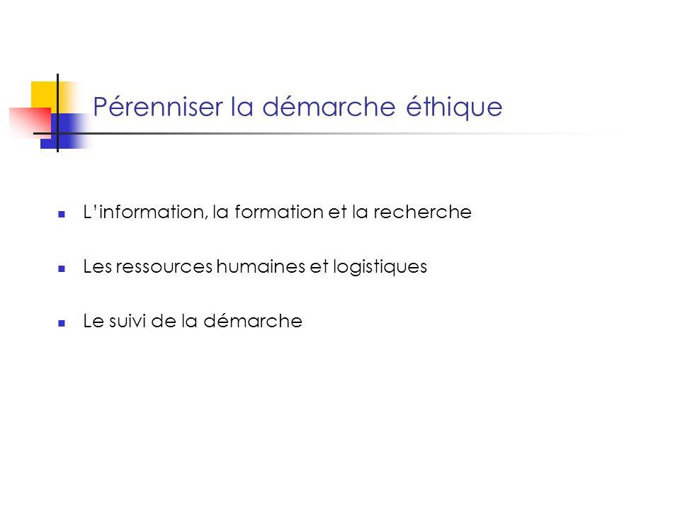 Pérenniser la démarche éthique Linformation, la formation et la recherche Les ressources humaines et logistiques Le suivi de la démarche