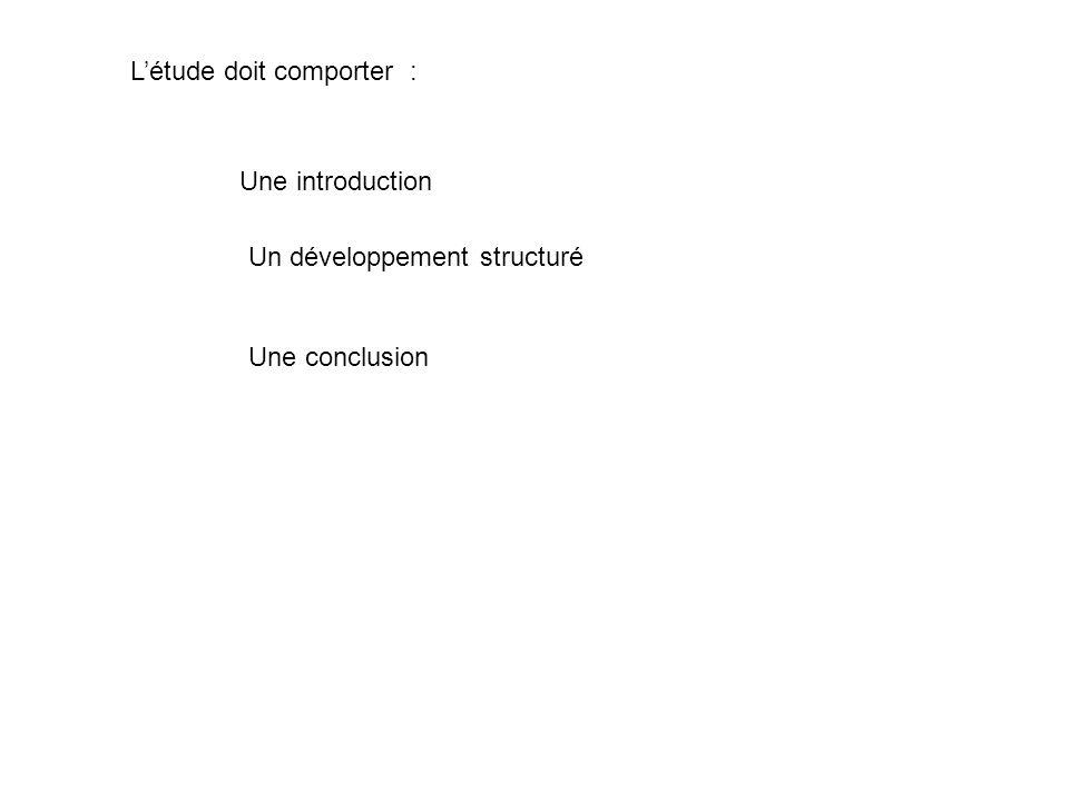 Létude doit comporter : Une introduction Un développement structuré Une conclusion
