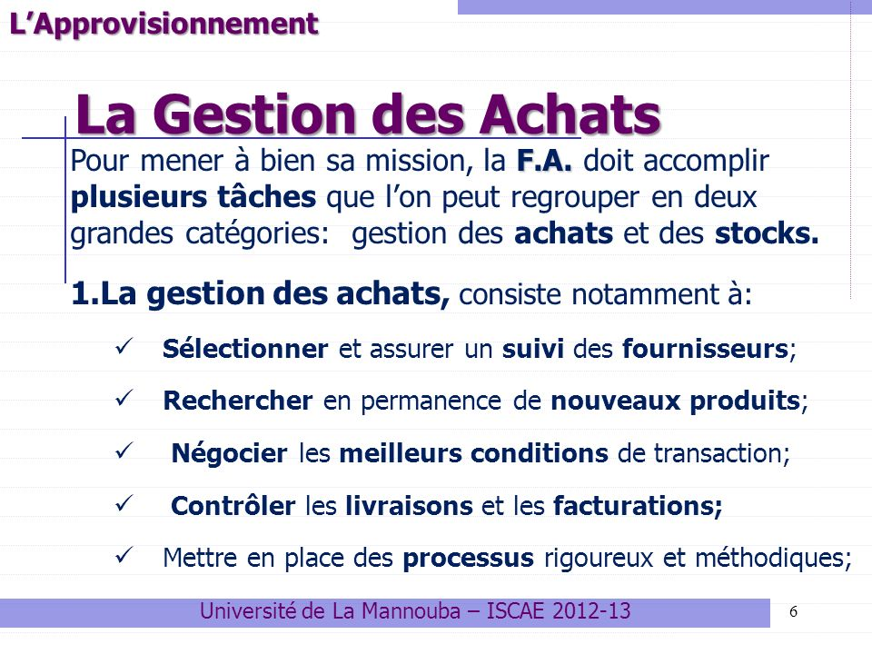 7 Le Cycle (processus) dAchat ( 1) Connaître le marché « Amont » (2) Exprimer les besoins (3) Provoquer loffre (4) Évaluer, sélectionner les fournisseurs (5) Négocier avec les fournisseurs (6) Commander (7) Assurer le suivi et la réception de la commande Université de La Mannouba – ISCAE 2012-13