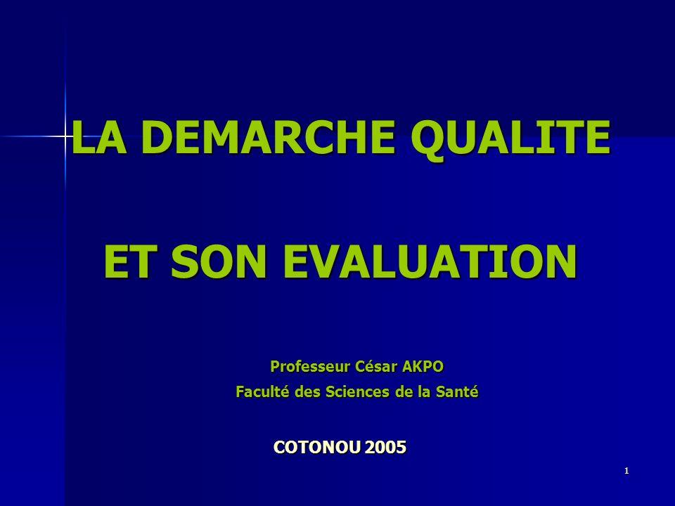 1 LA DEMARCHE QUALITE ET SON EVALUATION Professeur César AKPO Faculté des Sciences de la Santé COTONOU 2005
