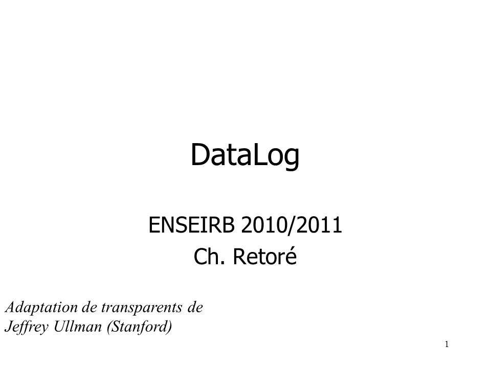 1 DataLog ENSEIRB 2010/2011 Ch. Retoré Adaptation de transparents de Jeffrey Ullman (Stanford)