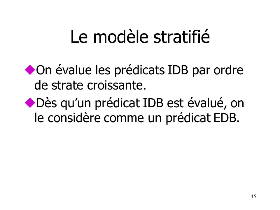 45 Le modèle stratifié uOn évalue les prédicats IDB par ordre de strate croissante. uDès quun prédicat IDB est évalué, on le considère comme un prédic