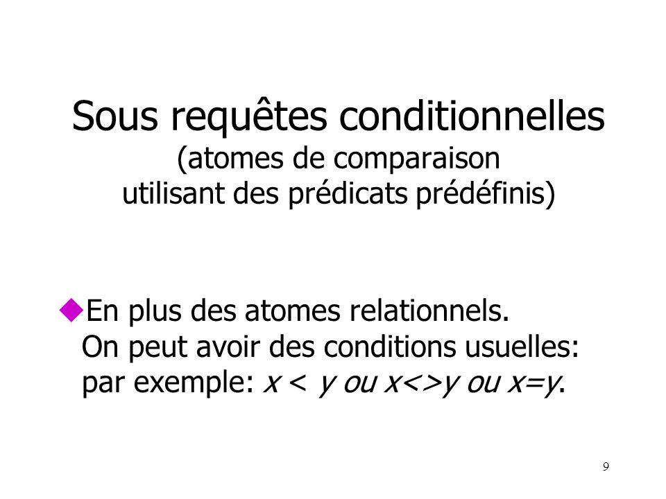 9 Sous requêtes conditionnelles (atomes de comparaison utilisant des prédicats prédéfinis) uEn plus des atomes relationnels. On peut avoir des conditi