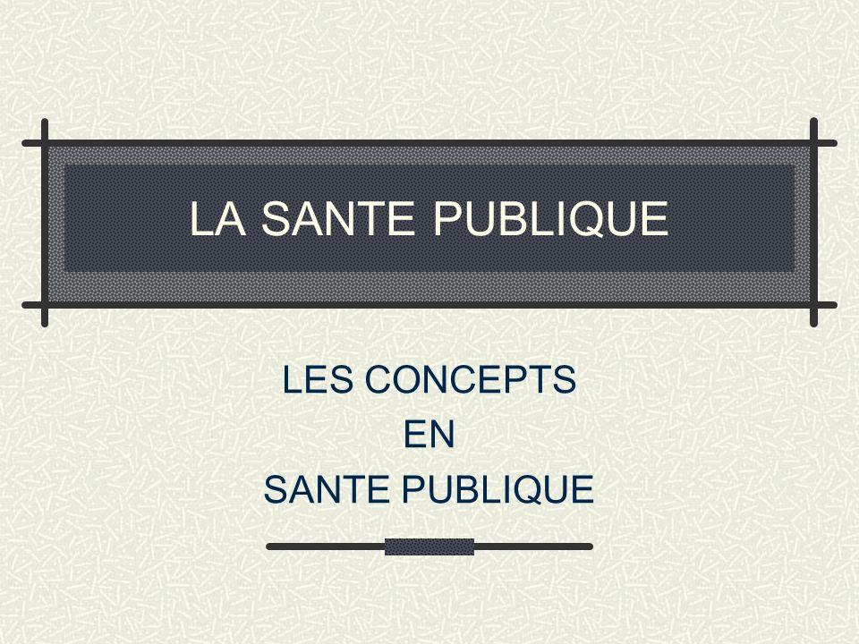 LA SANTE PUBLIQUE LES CONCEPTS EN SANTE PUBLIQUE