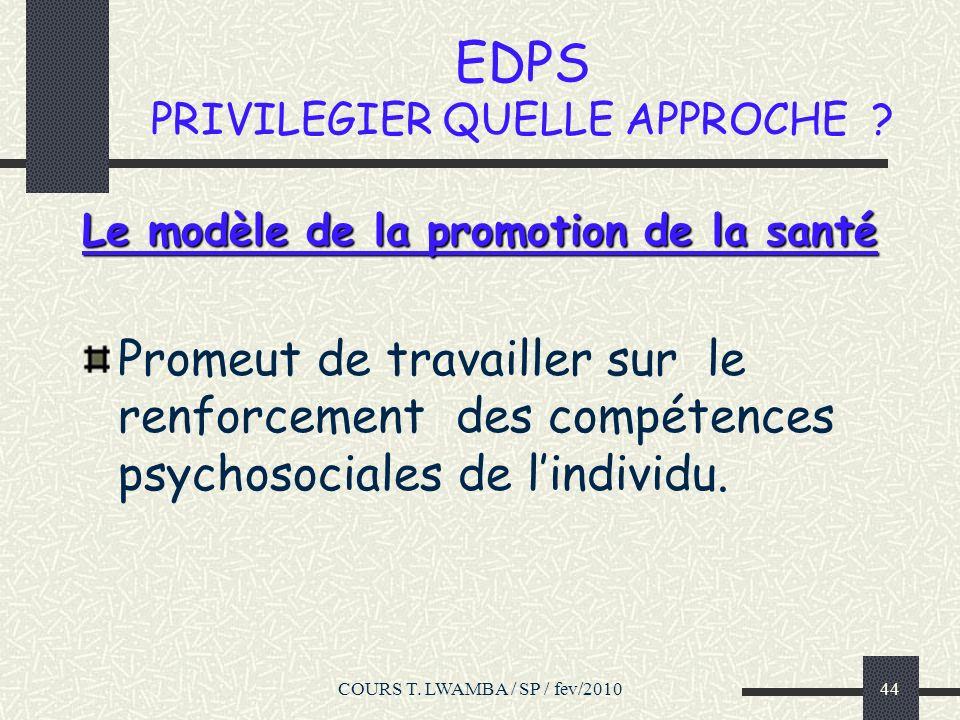 COURS T. LWAMBA / SP / fev/201043 EDPS PRIVILEGIER QUELLE APPROCHE ? Le modèle de la promotion de la santé privilégie la responsabilisation et la part