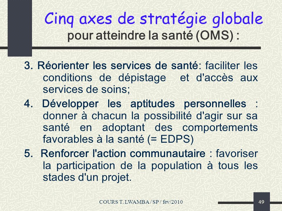 COURS T. LWAMBA / SP / fev/201048 Cinq axes de stratégie globale pour atteindre la santé (OMS) 1. Etablir une politique publique saine: Rôle des polit