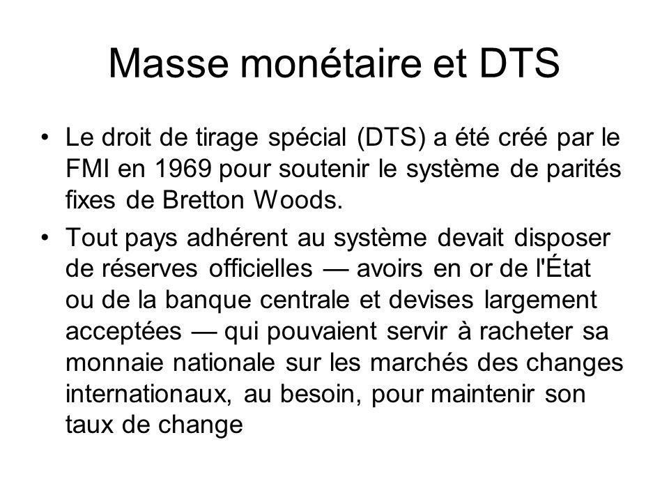 Masse monétaire et DTS Le droit de tirage spécial (DTS) a été créé par le FMI en 1969 pour soutenir le système de parités fixes de Bretton Woods. Tout
