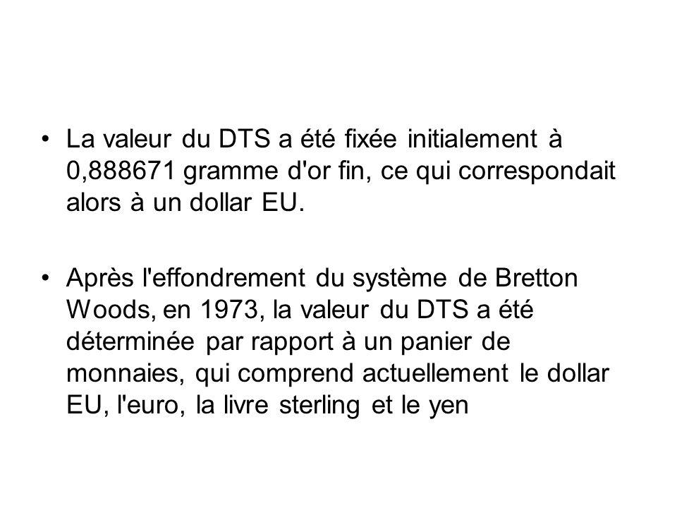 La valeur du DTS a été fixée initialement à 0,888671 gramme d'or fin, ce qui correspondait alors à un dollar EU. Après l'effondrement du système de Br