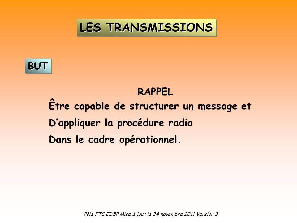 RAPPEL Être capable de structurer un message et Dappliquer la procédure radio Dans le cadre opérationnel. BUTBUT LES TRANSMISSIONS Pôle FTC EDSP Mise