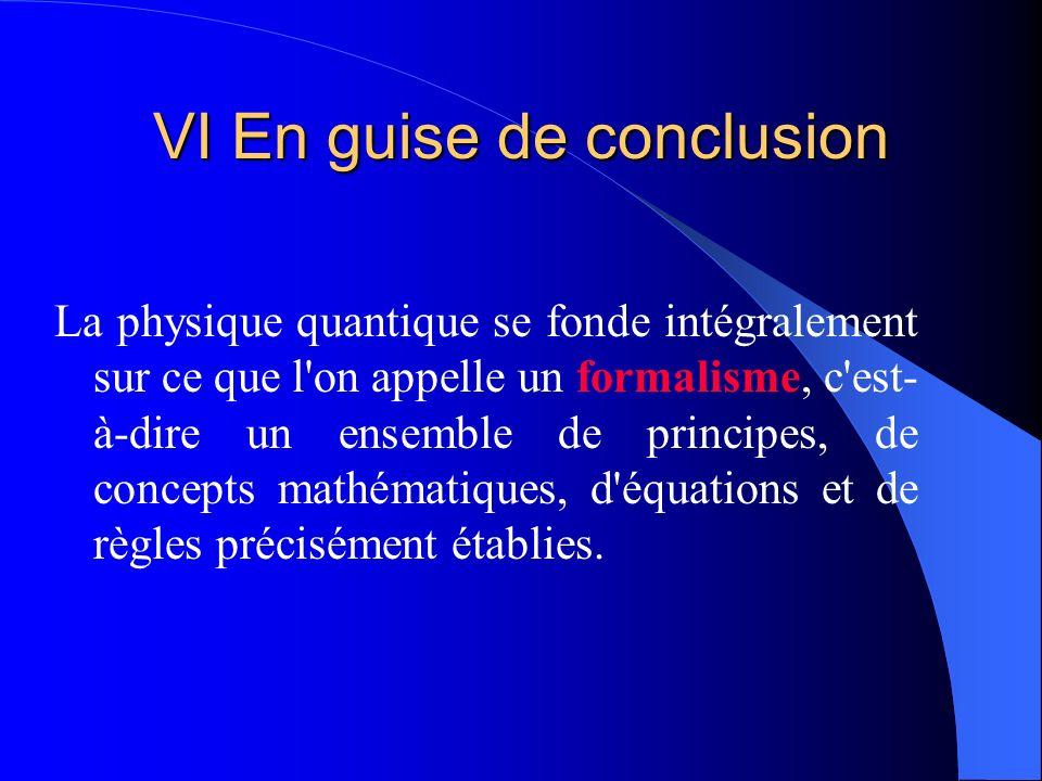 VI En guise de conclusion La physique quantique se fonde intégralement sur ce que l'on appelle un formalisme, c'est- à-dire un ensemble de principes,