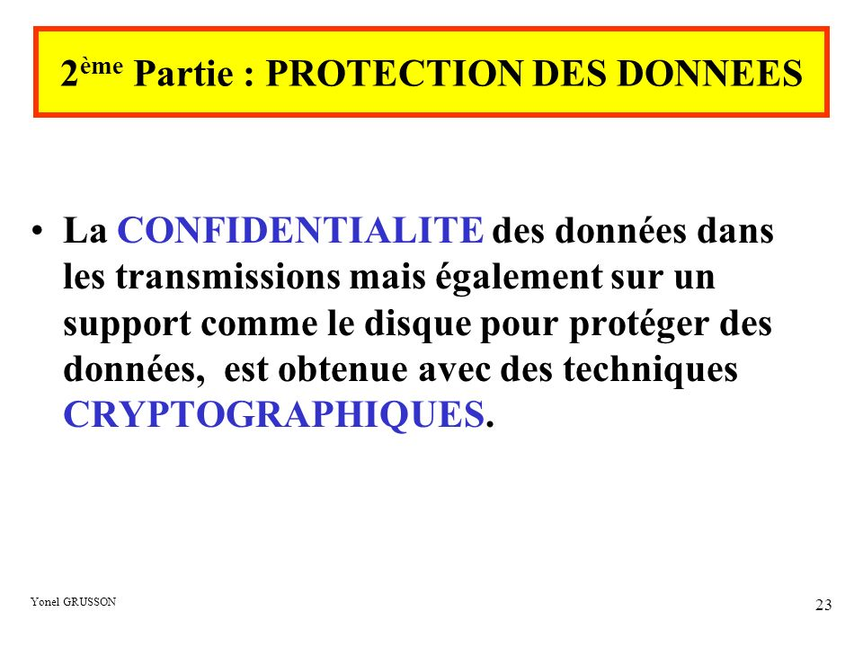 Yonel GRUSSON 23 2 ème Partie : PROTECTION DES DONNEES La CONFIDENTIALITE des données dans les transmissions mais également sur un support comme le di