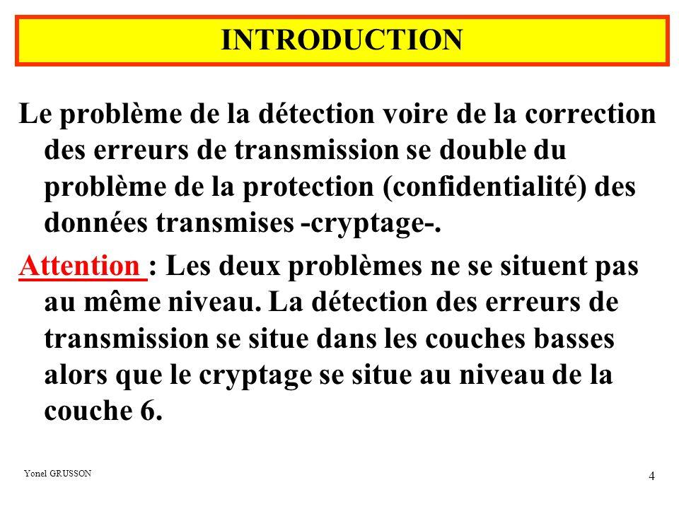 Yonel GRUSSON 15 0 1 1 0 1 1 1 1 0 0 1 0 1 1 1 0 0 1 1 0 1 1 1 1 0 0 1 1 1 0 0 1 1 1 1 0 0 1 1 1 1 1 1 0 0 1 0 0 1 0 1 0 0 1 0 1 1 0 1 1 0 0 0 1 Parité Horizontale (LRC : Longitudinal Redundancy Checkink) Parité croisée Parité Verticale (VRC : Vertical RedundancyCheckink) 0 1 1 0 1 1 1 1 0 0 1 0 1 1 1 0 0 1 1 0 1 1 1 1 0 0 1 1 1 0 0 1 1 1 1 0 0 1 1 1 1 1 1 0 0 1 0 0 1 0 1 0 0 1 0 1 1 0 1 1 0 0 0 1 Le contrôle par parité croisée