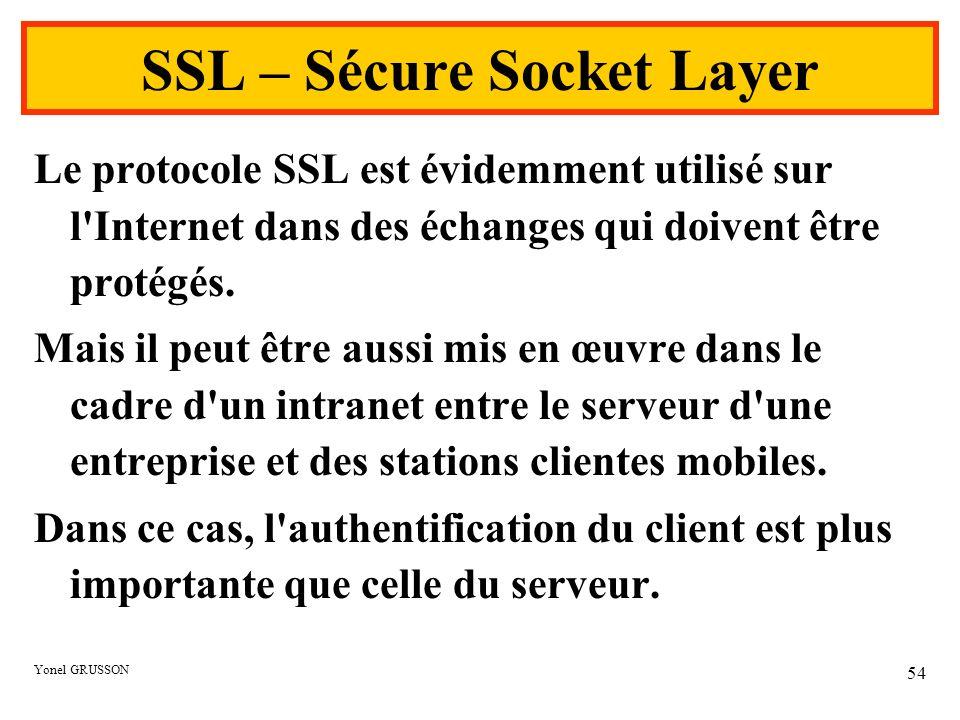 Yonel GRUSSON 54 SSL – Sécure Socket Layer Le protocole SSL est évidemment utilisé sur l'Internet dans des échanges qui doivent être protégés. Mais il