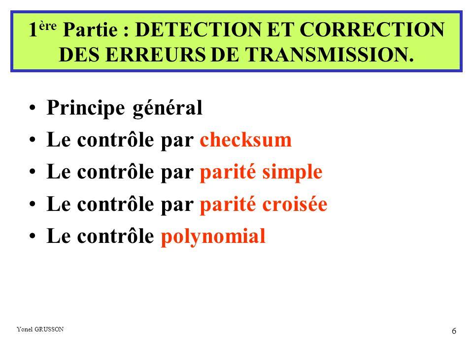 Yonel GRUSSON 17 0 1 1 0 1 1 1 1 0 0 1 0 1 1 1 0 0 1 1 0 0 1 1 1 0 0 1 1 1 0 0 1 1 1 1 0 0 1 1 1 1 1 1 0 0 1 0 0 1 0 1 0 0 1 0 1 1 0 1 1 0 0 0 1 LRC recalculé VRC recalculé Parité croisée recalculée 10011011001101 1 0 1 1 1 0 0 0 Le contrôle par parité croisée