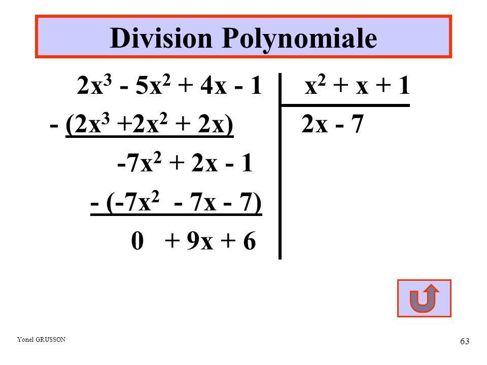 Yonel GRUSSON 63 Division Polynomiale 2x 3 - 5x 2 + 4x - 1 x 2 + x + 1 - (2x 3 +2x 2 + 2x) 2x - 7 -7x 2 + 2x - 1 - (-7x 2 - 7x - 7) 0 + 9x + 6