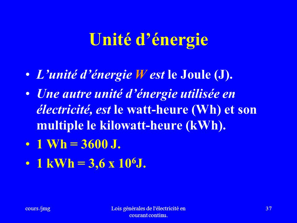 cours /jmgLois générales de l'électricité en courant continu. 36 Définition de lénergie absorbée. Lénergie électrique absorbée par un circuit est égal