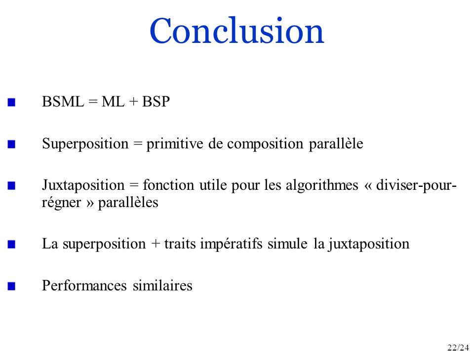 22/24 Conclusion BSML = ML + BSP Superposition = primitive de composition parallèle Juxtaposition = fonction utile pour les algorithmes « diviser-pour- régner » parallèles La superposition + traits impératifs simule la juxtaposition Performances similaires