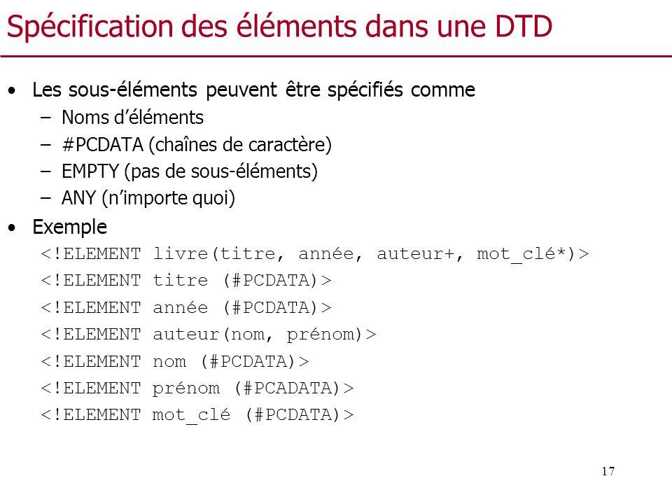 17 Spécification des éléments dans une DTD Les sous-éléments peuvent être spécifiés comme –Noms déléments –#PCDATA (chaînes de caractère) –EMPTY (pas