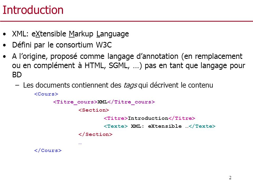 3 Introduction Contrairement à HTML –On peut définir nous même les tags –On ne s intéresse a priori quau contenu et non à la forme de la présentation du document La présentation est définie en des endroits différents –Le but du W3C était (est ?) de remplacer HTML pour ajouter de la sémantique aux documents du WEB
