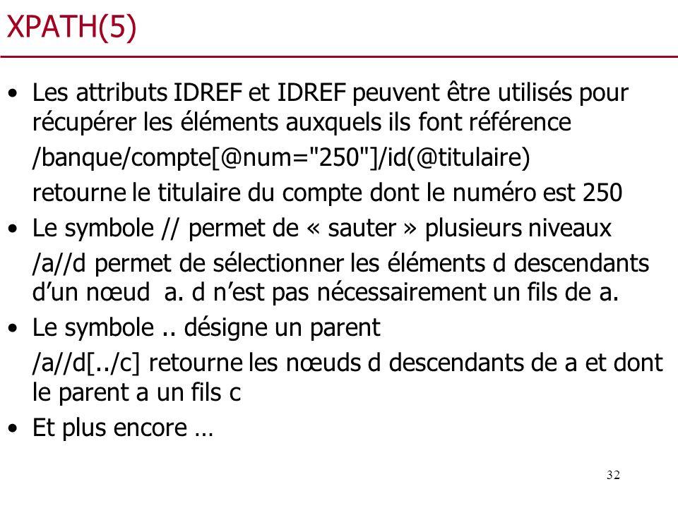 32 XPATH(5) Les attributs IDREF et IDREF peuvent être utilisés pour récupérer les éléments auxquels ils font référence /banque/compte[@num=