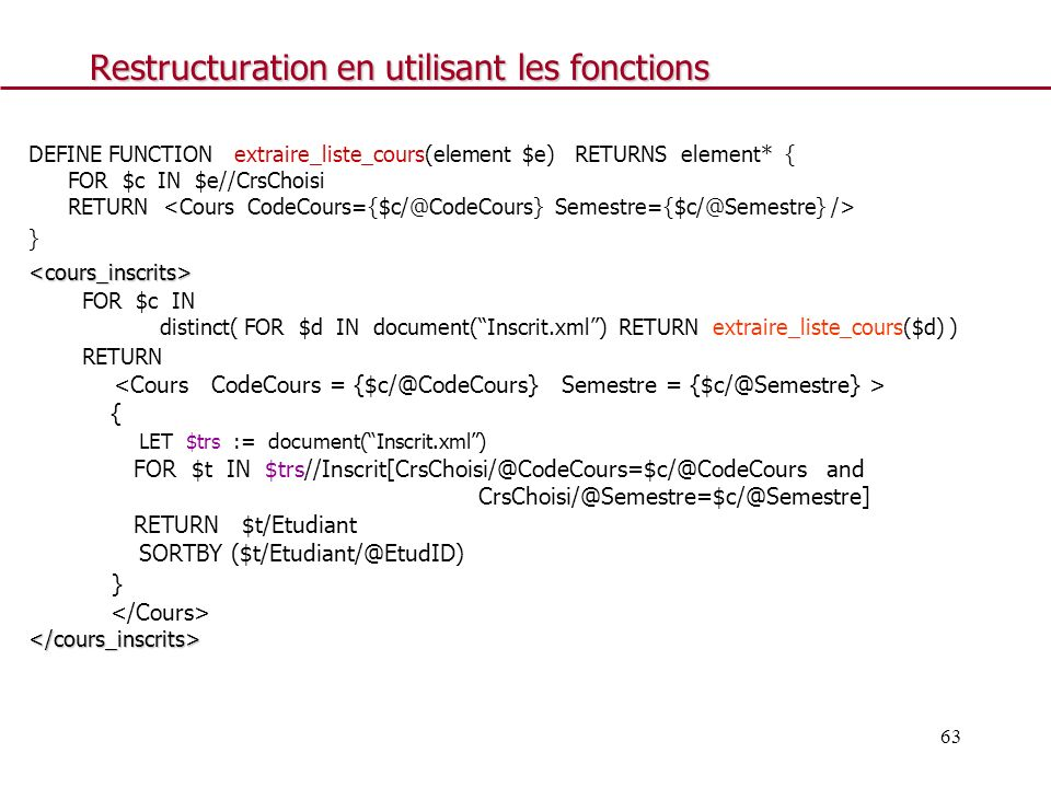 63 Restructuration en utilisant les fonctions DEFINE FUNCTION extraire_liste_cours(element $e) RETURNS element* { FOR $c IN $e//CrsChoisi RETURN }<cou