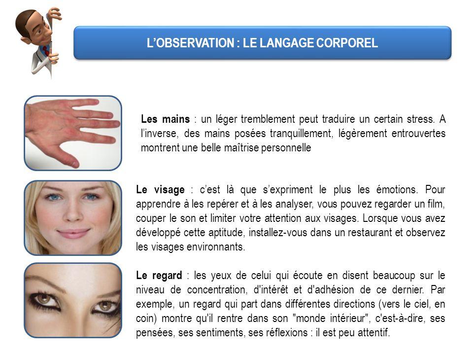 LOBSERVATION : LE LANGAGE CORPOREL Les mains : un léger tremblement peut traduire un certain stress. A linverse, des mains posées tranquillement, légè
