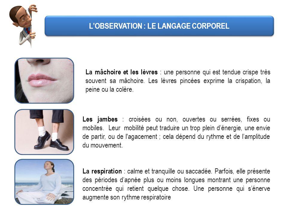 LOBSERVATION : LE LANGAGE CORPOREL La mâchoire et les lèvres : une personne qui est tendue crispe très souvent sa mâchoire. Les lèvres pincées exprime