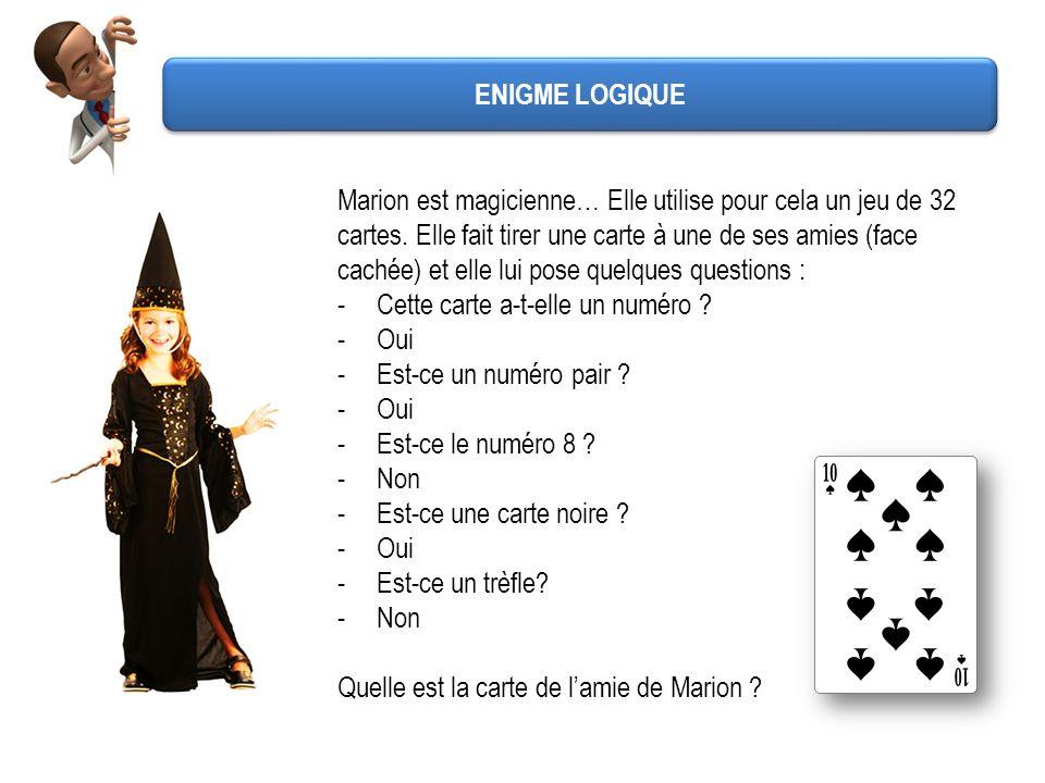 ENIGME LOGIQUE Marion est magicienne… Elle utilise pour cela un jeu de 32 cartes. Elle fait tirer une carte à une de ses amies (face cachée) et elle l