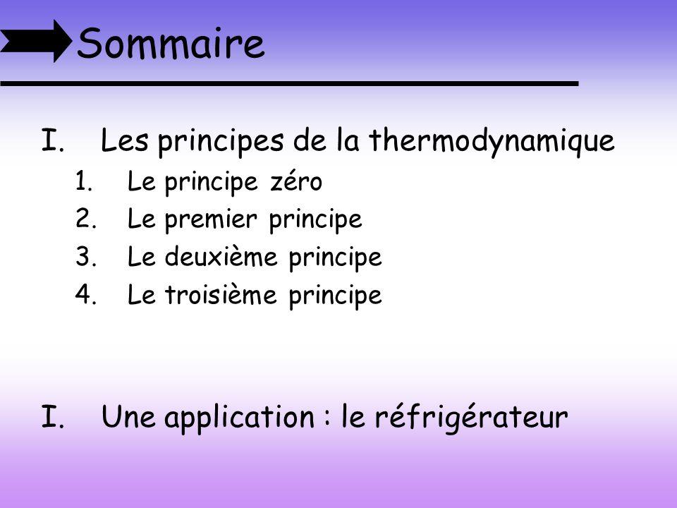 Sommaire I.Les principes de la thermodynamique 1.Le principe zéro 2.Le premier principe 3.Le deuxième principe 4.Le troisième principe I.Une applicati