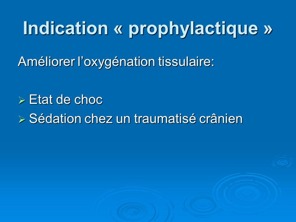 Indication « prophylactique » Améliorer loxygénation tissulaire: Etat de choc Etat de choc Sédation chez un traumatisé crânien Sédation chez un trauma