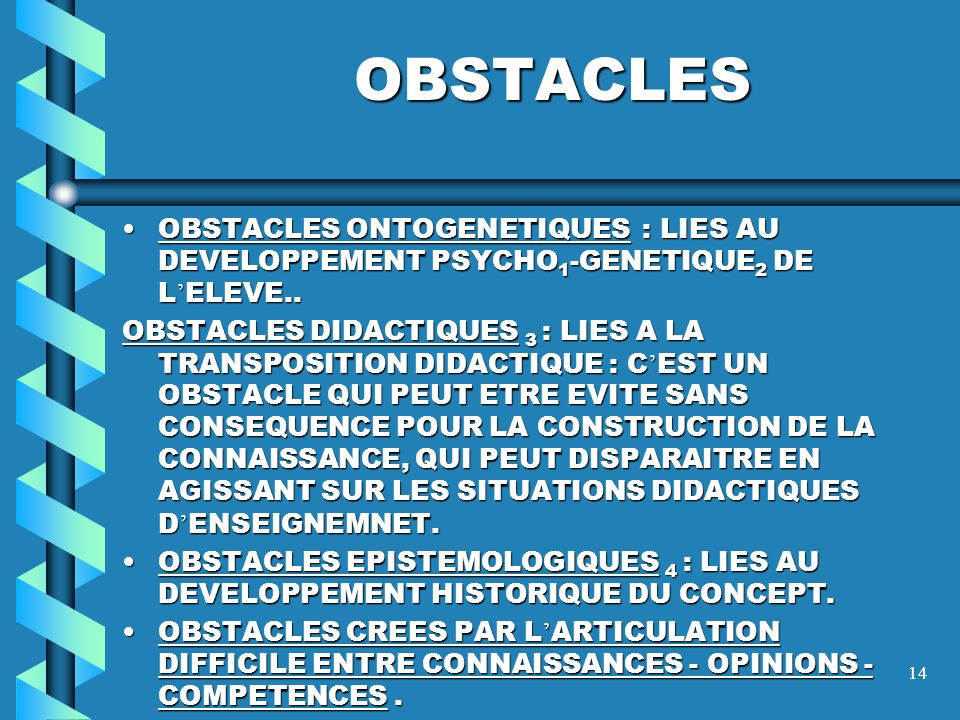13 DEFINITION DE L OBSTACLE … C EST UNE CONVICTION ERRONEE, FORTEMENT STRUCTUREE, QUI A UN STATUT DE VERITE DANS L ESPRIT DE L ELEVE ET QUI BLOQUE L A