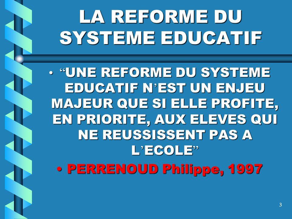 3 LA REFORME DU SYSTEME EDUCATIF UNE REFORME DU SYSTEME EDUCATIF N EST UN ENJEU MAJEUR QUE SI ELLE PROFITE, EN PRIORITE, AUX ELEVES QUI NE REUSSISSENT PAS A L ECOLE UNE REFORME DU SYSTEME EDUCATIF N EST UN ENJEU MAJEUR QUE SI ELLE PROFITE, EN PRIORITE, AUX ELEVES QUI NE REUSSISSENT PAS A L ECOLE PERRENOUD Philippe, 1997PERRENOUD Philippe, 1997