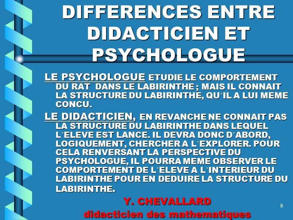 8 DIFFERENCES ENTRE DIDACTICIEN ET PSYCHOLOGUE LE PSYCHOLOGUE ETUDIE LE COMPORTEMENT DU RAT DANS LE LABIRINTHE ; MAIS IL CONNAIT LA STRUCTURE DU LABIRINTHE, QU IL A LUI MEME CONCU.