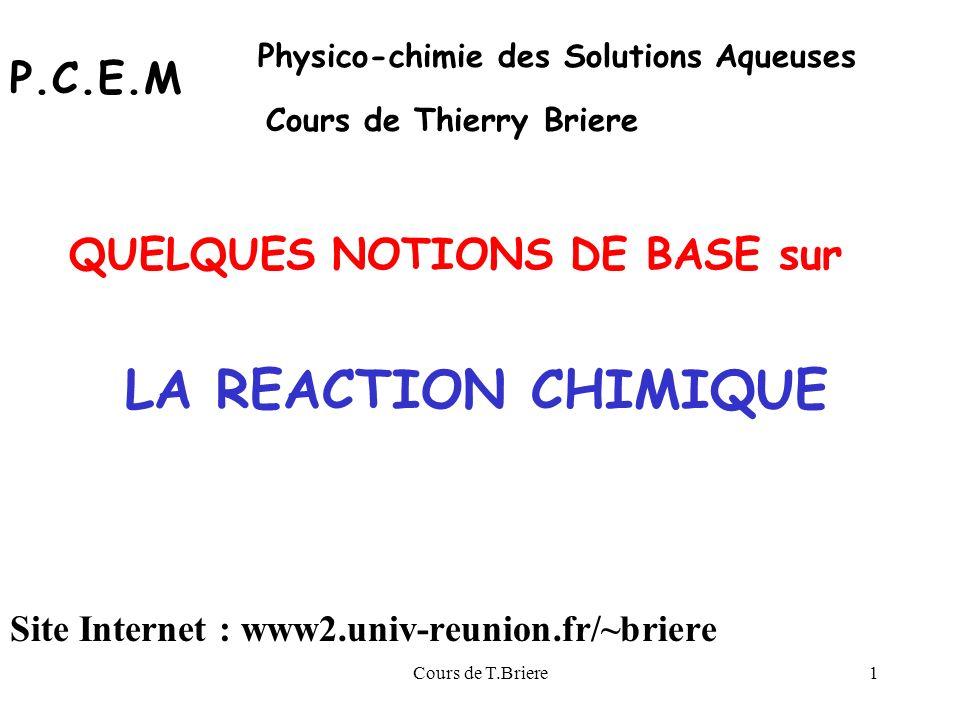 Cours de T.Briere1 LA REACTION CHIMIQUE QUELQUES NOTIONS DE BASE sur P.C.E.M Physico-chimie des Solutions Aqueuses Cours de Thierry Briere Site Internet : www2.univ-reunion.fr/~briere