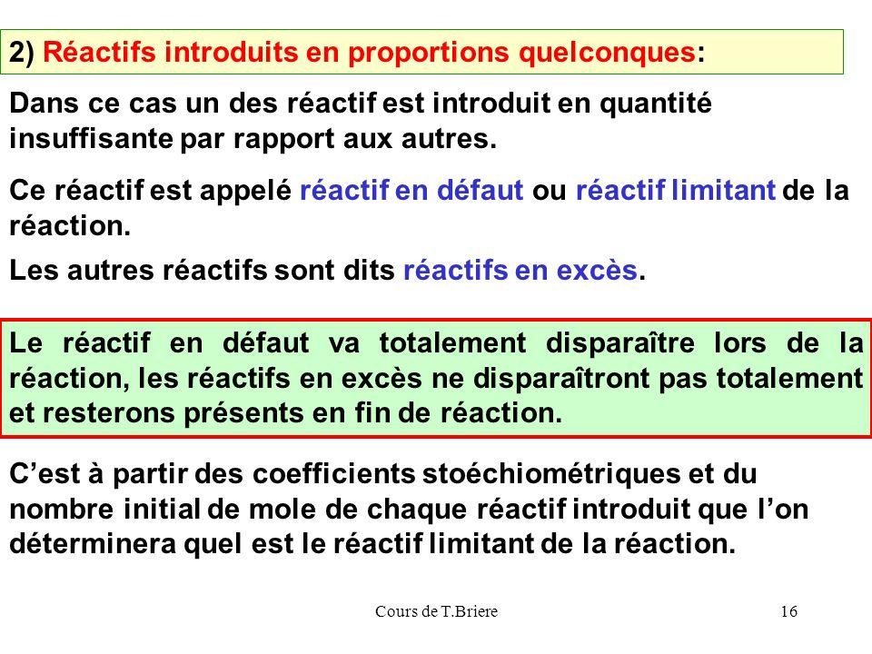 Cours de T.Briere16 2) Réactifs introduits en proportions quelconques: Dans ce cas un des réactif est introduit en quantité insuffisante par rapport aux autres.