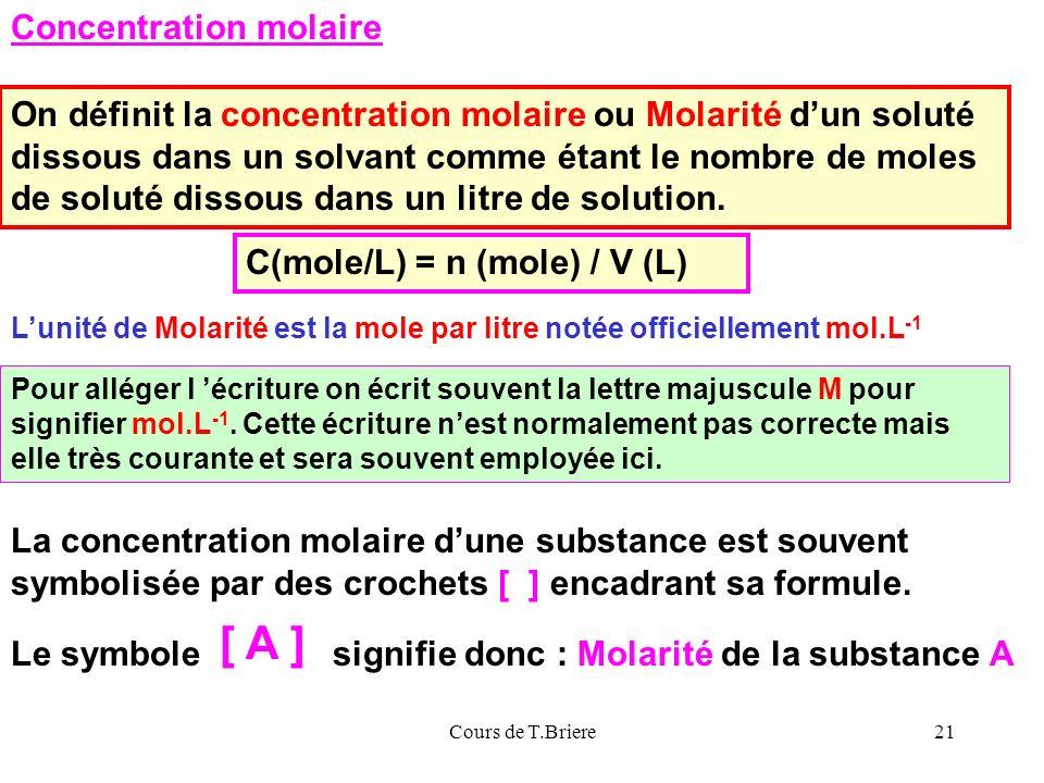 Cours de T.Briere21 Concentration molaire On définit la concentration molaire ou Molarité dun soluté dissous dans un solvant comme étant le nombre de moles de soluté dissous dans un litre de solution.