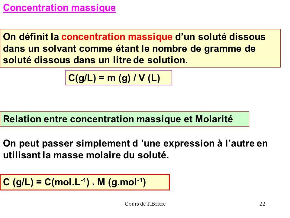 Cours de T.Briere22 Relation entre concentration massique et Molarité On peut passer simplement d une expression à lautre en utilisant la masse molaire du soluté.