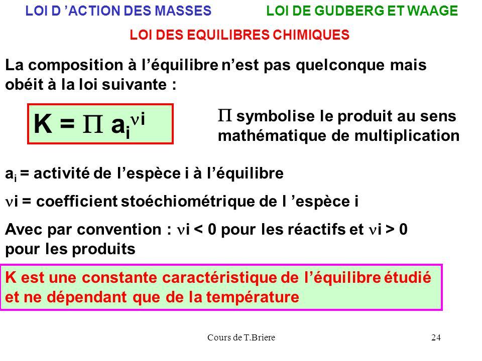 Cours de T.Briere24 LOI D ACTION DES MASSESLOI DE GUDBERG ET WAAGE LOI DES EQUILIBRES CHIMIQUES K = a i i a i = activité de lespèce i à léquilibre i = coefficient stoéchiométrique de l espèce i Avec par convention : i 0 pour les produits La composition à léquilibre nest pas quelconque mais obéit à la loi suivante : symbolise le produit au sens mathématique de multiplication K est une constante caractéristique de léquilibre étudié et ne dépendant que de la température