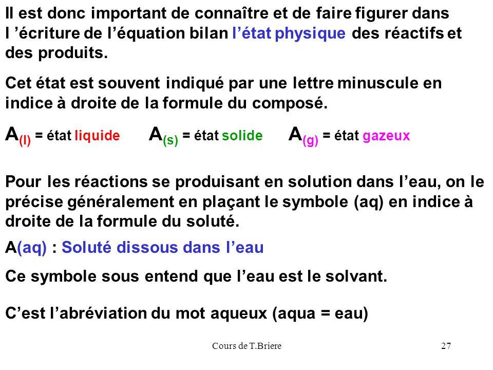 Cours de T.Briere27 Il est donc important de connaître et de faire figurer dans l écriture de léquation bilan létat physique des réactifs et des produits.