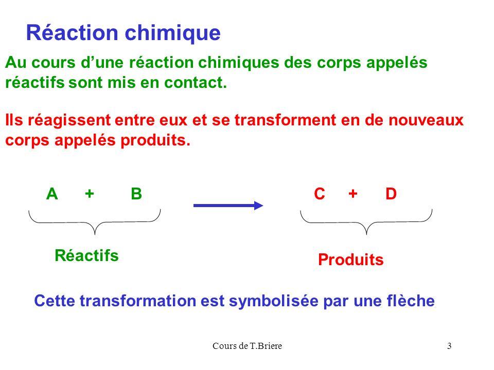 Cours de T.Briere3 Réaction chimique A + B Réactifs Produits Au cours dune réaction chimiques des corps appelés réactifs sont mis en contact.
