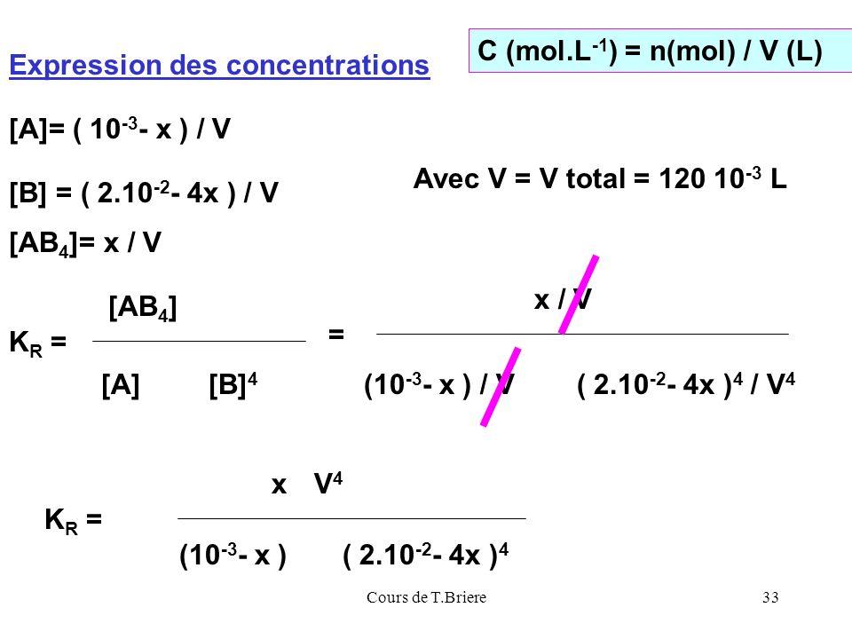Cours de T.Briere33 Expression des concentrations [AB 4 ]= x / V [A]= ( 10 -3 - x ) / V C (mol.L -1 ) = n(mol) / V (L) [B] = ( 2.10 -2 - 4x ) / V Avec V = V total = 120 10 -3 L K R = [AB 4 ] [A] [B] 4 = x / V (10 -3 - x ) / V( 2.10 -2 - 4x ) 4 / V 4 x (10 -3 - x )( 2.10 -2 - 4x ) 4 K R = V4V4