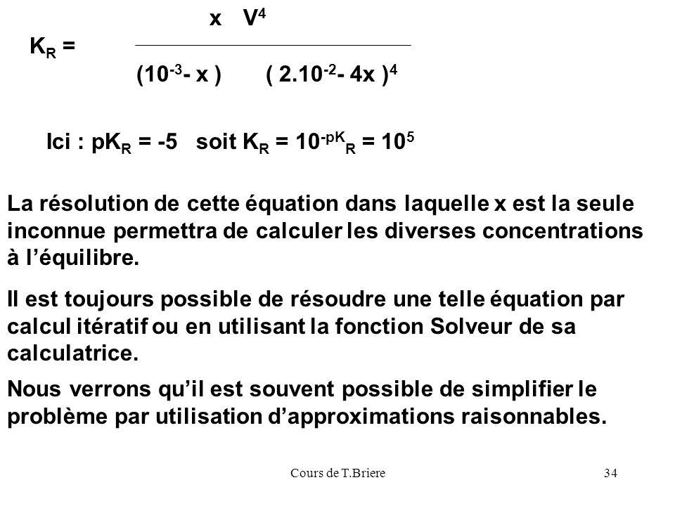 Cours de T.Briere34 x (10 -3 - x )( 2.10 -2 - 4x ) 4 K R = V4V4 La résolution de cette équation dans laquelle x est la seule inconnue permettra de calculer les diverses concentrations à léquilibre.