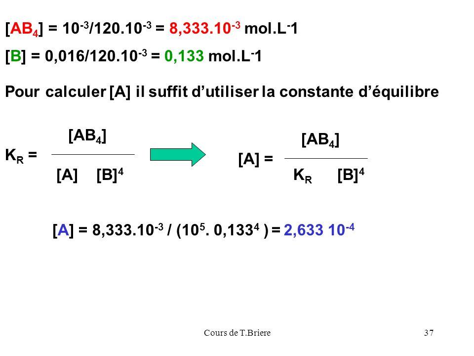 Cours de T.Briere37 [AB 4 ] = 10 -3 /120.10 -3 = 8,333.10 -3 mol.L - 1 [B] = 0,016/120.10 -3 = 0,133 mol.L - 1 Pour calculer [A] il suffit dutiliser la constante déquilibre K R = [AB 4 ] [A] [B] 4 KRKR [AB 4 ] [A] = [B] 4 [A] = 8,333.10 -3 / (10 5.