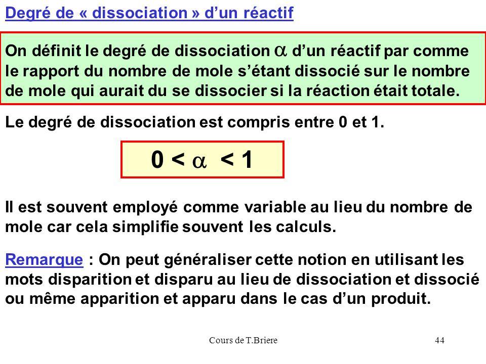 Cours de T.Briere44 Degré de « dissociation » dun réactif On définit le degré de dissociation dun réactif par comme le rapport du nombre de mole sétant dissocié sur le nombre de mole qui aurait du se dissocier si la réaction était totale.