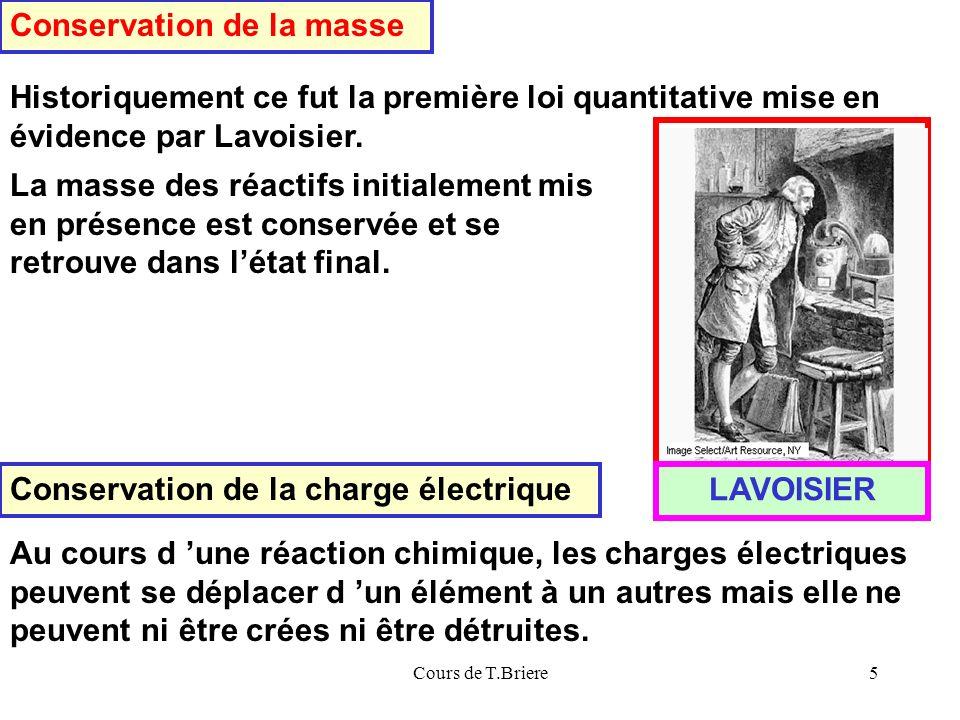 Cours de T.Briere5 Conservation de la masse Historiquement ce fut la première loi quantitative mise en évidence par Lavoisier.