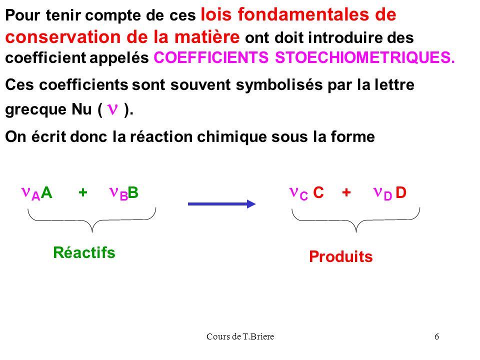Cours de T.Briere6 A + B Réactifs Produits C + D Pour tenir compte de ces lois fondamentales de conservation de la matière ont doit introduire des coefficient appelés COEFFICIENTS STOECHIOMETRIQUES.