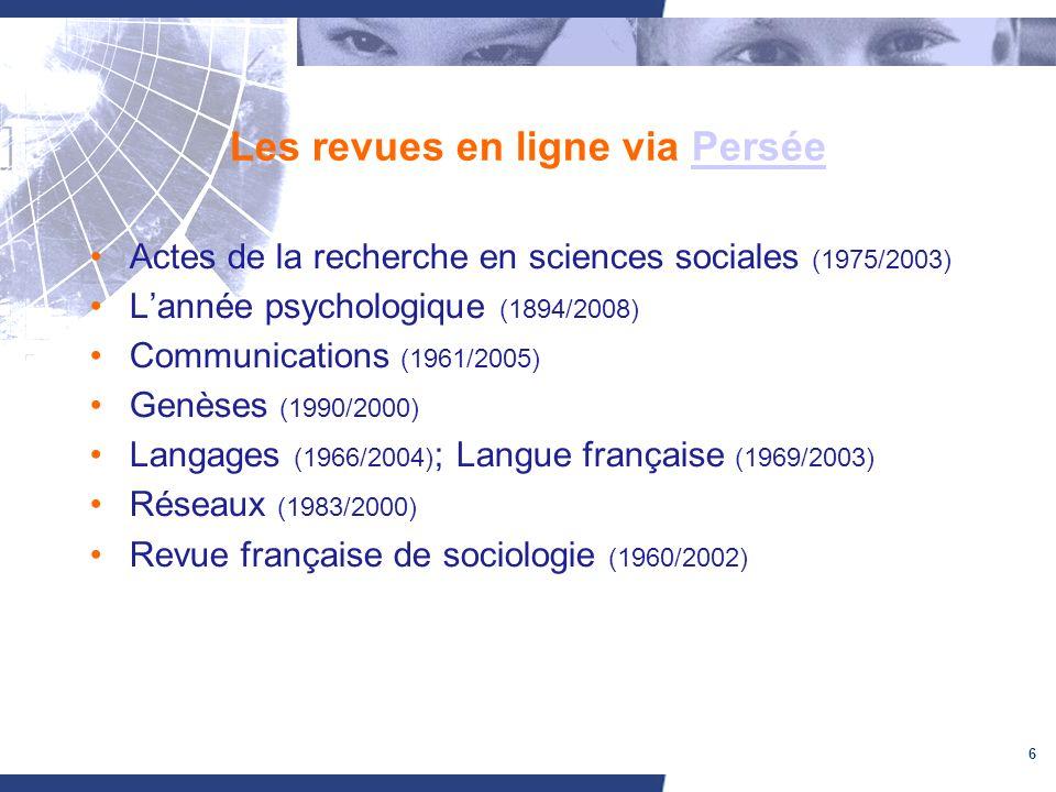 6 Les revues en ligne via PerséePersée Actes de la recherche en sciences sociales (1975/2003) Lannée psychologique (1894/2008) Communications (1961/20