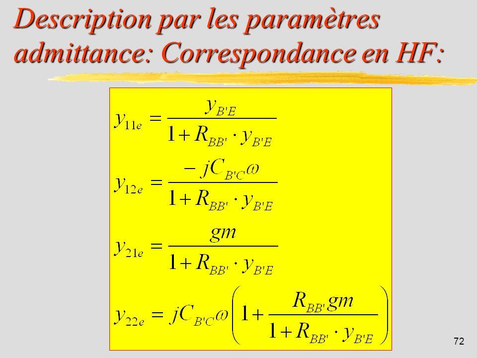 71 Description par les paramètres admittance: I 1 = y 11e V 1 + y 12e V 2 I 2 = y 21e V 1 + y 22e V 2 Comme on la vu précédemment, des capacités paras