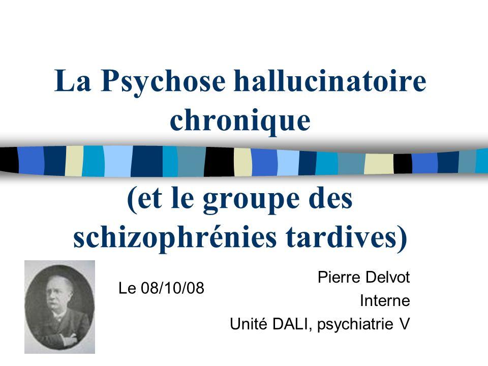 La Psychose hallucinatoire chronique (et le groupe des schizophrénies tardives) Pierre Delvot Interne Unité DALI, psychiatrie V Le 08/10/08