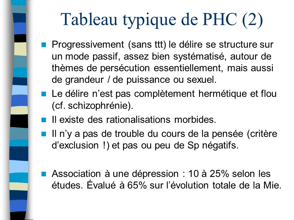 Tableau typique de PHC (2) Progressivement (sans ttt) le délire se structure sur un mode passif, assez bien systématisé, autour de thèmes de persécuti
